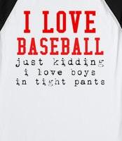 love Baseball Just Kidding I Love Boys In Tight Pants Baseball Tee -