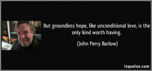 ... unconditional love, is the only kind worth having. - John Perry Barlow