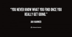 """You never know what you find once you really get going."""""""