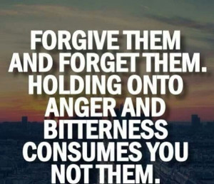 Forgiveness. .... Hard to do ... Holding on to anger and bitterness ...