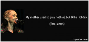 My mother used to play nothing but Billie Holiday. - Etta James