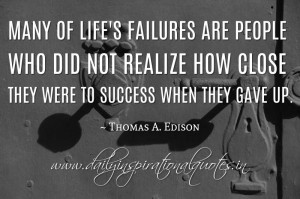 Many of life's failures are people who did not realize how close they ...