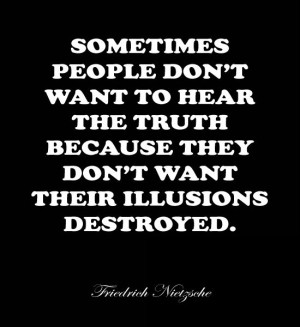 Sometimes people don't want to hear the truth, because they don't ...