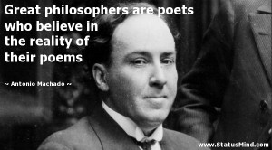 Great philosophers are poets who believe in the reality of their poems ...