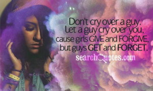 ... cry over you, cause girls give and forgive, but guys get and forget
