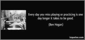 Every day you miss playing or practicing is one day longer it takes to ...