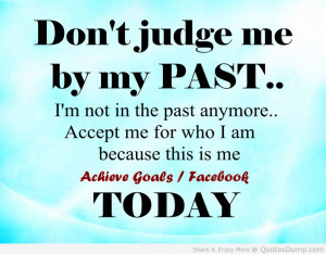 Don't Judge Me By My Past. I'm Not The Past Anymore. Accept Me For ...