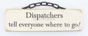 Dispatchers tell everyone where to go! - Novelty Plaque