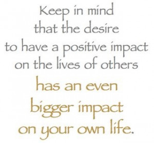 Be Positive) Keep in mind that the desire to have a positive impact ...