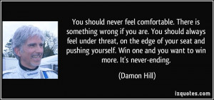 You should never feel comfortable. There is something wrong if you are ...