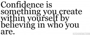 ... Create Within Yourself By Believing In Who You Are - Confidence Quote