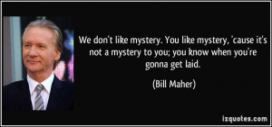 don't like mystery. You like mystery, 'cause it's not a mystery to you ...