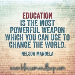 ... powerful weapon which you can use to change the world. Nelson Mandela