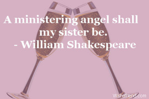 ministering angel shall my sister be.