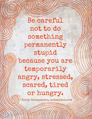 ... because you are temporarily angry, stressed, scared, tired or hungry
