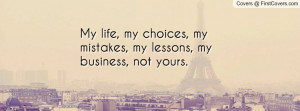My life, my choices, my mistakes, my lessons, my business, not yours.