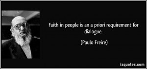 Faith in people is an a priori requirement for dialogue. - Paulo ...