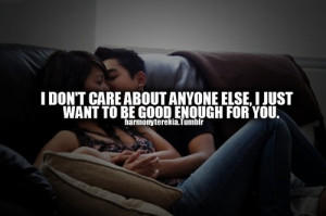 don't care about anyone else, i just want to be good enough for you.
