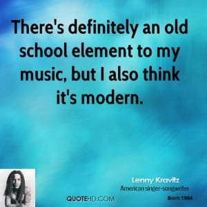 There's definitely an old school element to my music, but I also think ...