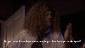 Workaholics Quote Do You Even Know How Many People Go Blind From Pizza ...