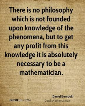 Bernoulli - There is no philosophy which is not founded upon knowledge ...
