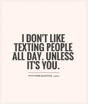 don't like texting people all day. Unless it's you. Picture Quote #1