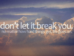 don't let it break you. no matter how hard things get, life goes on.