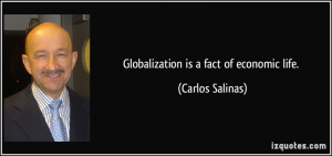 Globalization is a fact of economic life. - Carlos Salinas