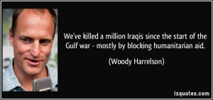 ... the Gulf war - mostly by blocking humanitarian aid. - Woody Harrelson