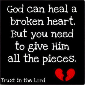 God can heal your broken heart if you give Him all the pieces.