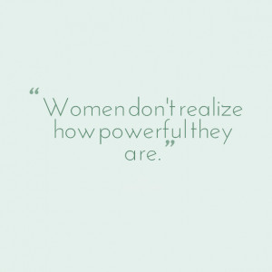 Quotes Picture: women don't realize how powerful they are