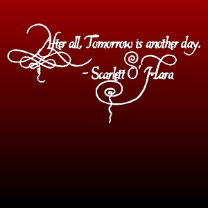 After all, tomorrow is another day. – Scarlet