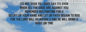 Its not Over till Gods say its OverWhen all the odds are against you ...