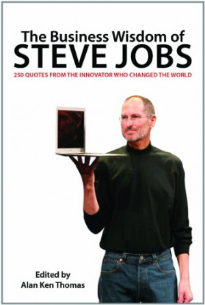 The Business Wisdom of Steve Jobs: 250 Quotes from the Innovator Who ...