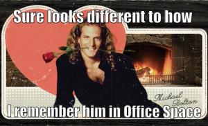 Michael Bolton..Are you sure?.Sure luks different 2 Office Space