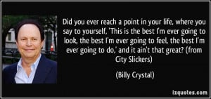 ... to do,' and it ain't that great? (from City Slickers) - Billy Crystal