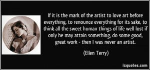 If it is the mark of the artist to love art before everything, to ...