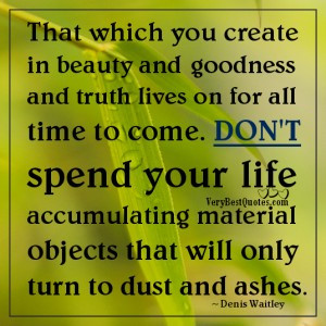 ... spend your life accumulating material objects quotes by Denis Waitley