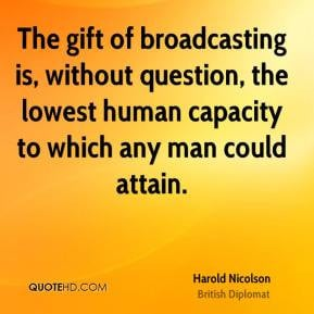 Harold Nicolson - The gift of broadcasting is, without question, the ...