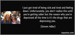 got tired of being sick and tired and feeling down. Unfortunately, you ...