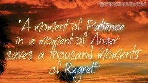 ... of Patience in a moment of Anger saves a thousand Moments of Regret