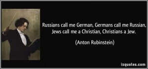 ... Russian, Jews call me a Christian, Christians a Jew. - Anton