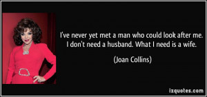 ... me. I don't need a husband. What I need is a wife. - Joan Collins