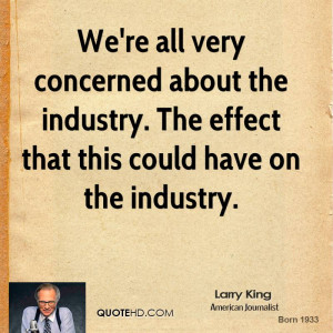We're all very concerned about the industry. The effect that this ...