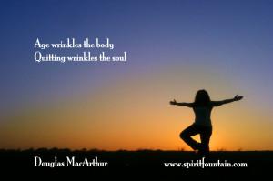 "... wrinkles the body. Quitting wrinkles the soul"" – Douglas MacArthur"