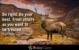 Do right. Do your best. Treat others as you want to be treated. - Lou ...