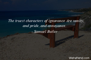 ignorance-The truest characters of ignorance Are vanity, and pride ...