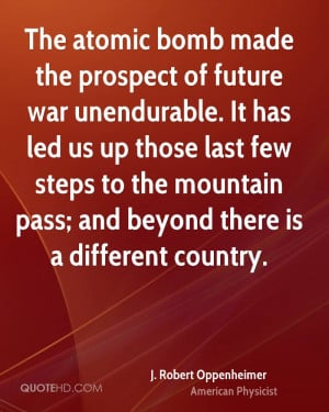 The atomic bomb made the prospect of future war unendurable. It has ...