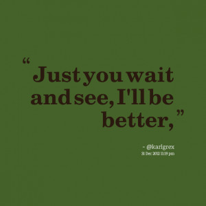 Quotes Picture: just you wait and see, i'll be better,