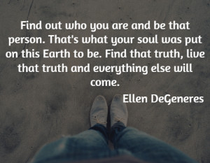 Find out who you are and be that person. That's what your soul was put ...
